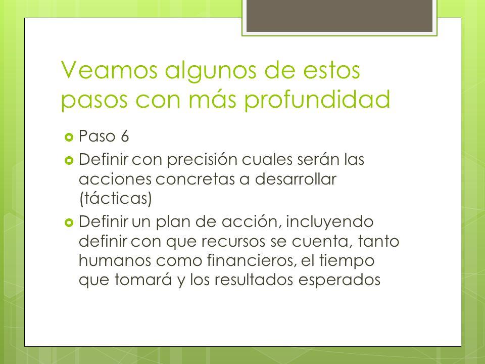 Veamos algunos de estos pasos con más profundidad Paso 6 Definir con precisión cuales serán las acciones concretas a desarrollar (tácticas) Definir un plan de acción, incluyendo definir con que recursos se cuenta, tanto humanos como financieros, el tiempo que tomará y los resultados esperados