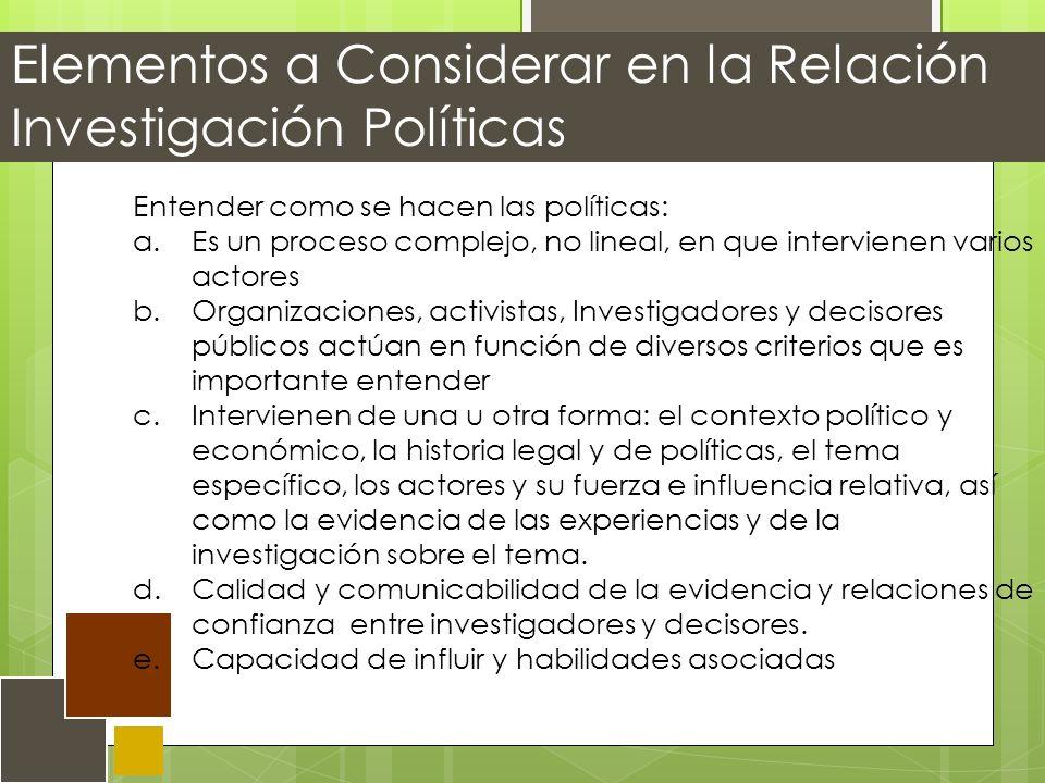 Elementos a Considerar en la Relación Investigación Políticas Entender como se hacen las políticas: a.Es un proceso complejo, no lineal, en que intervienen varios actores b.Organizaciones, activistas, Investigadores y decisores públicos actúan en función de diversos criterios que es importante entender c.Intervienen de una u otra forma: el contexto político y económico, la historia legal y de políticas, el tema específico, los actores y su fuerza e influencia relativa, así como la evidencia de las experiencias y de la investigación sobre el tema.