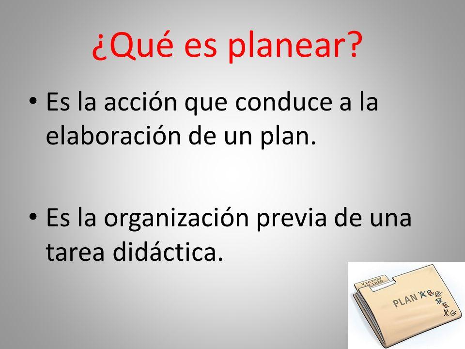 ¿Qué es planear.Es la acción que conduce a la elaboración de un plan.