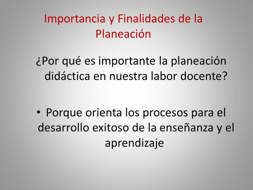 Importancia y Finalidades de la Planeación ¿Por qué es importante la planeación didáctica en nuestra labor docente.