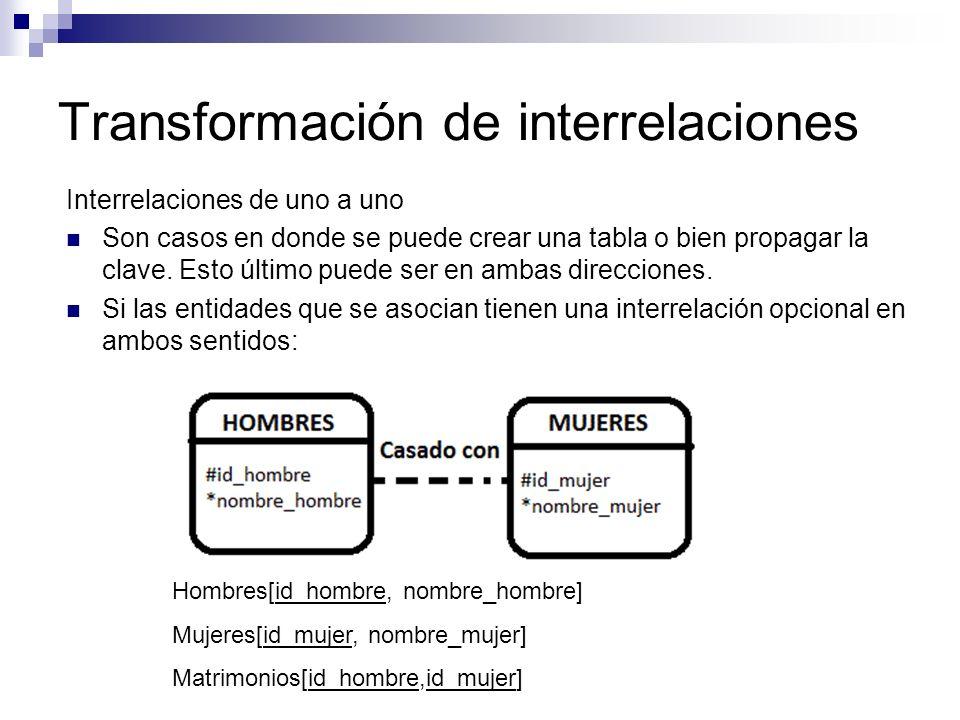 Transformación de interrelaciones Interrelaciones de uno a uno Son casos en donde se puede crear una tabla o bien propagar la clave. Esto último puede