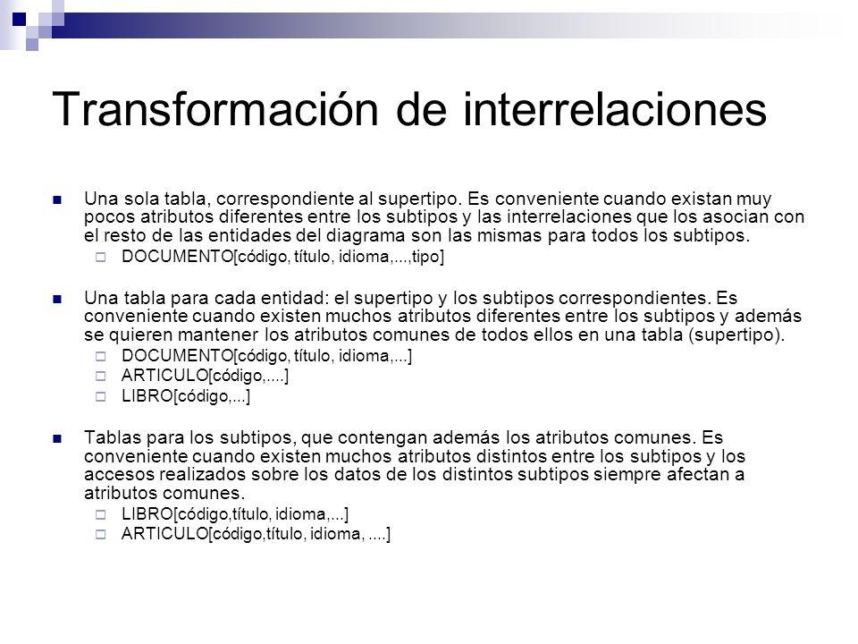 Transformación de interrelaciones Una sola tabla, correspondiente al supertipo. Es conveniente cuando existan muy pocos atributos diferentes entre los