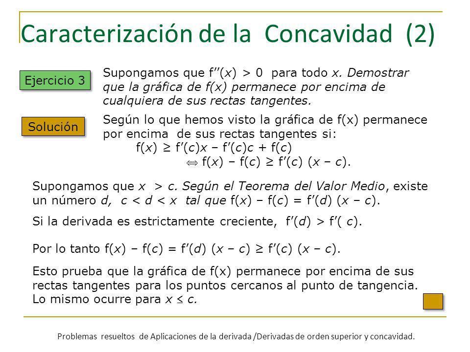 Caracterización de la Concavidad (2) Ejercicio 3 Solución Supongamos que f(x) > 0 para todo x. Demostrar que la gráfica de f(x) permanece por encima d