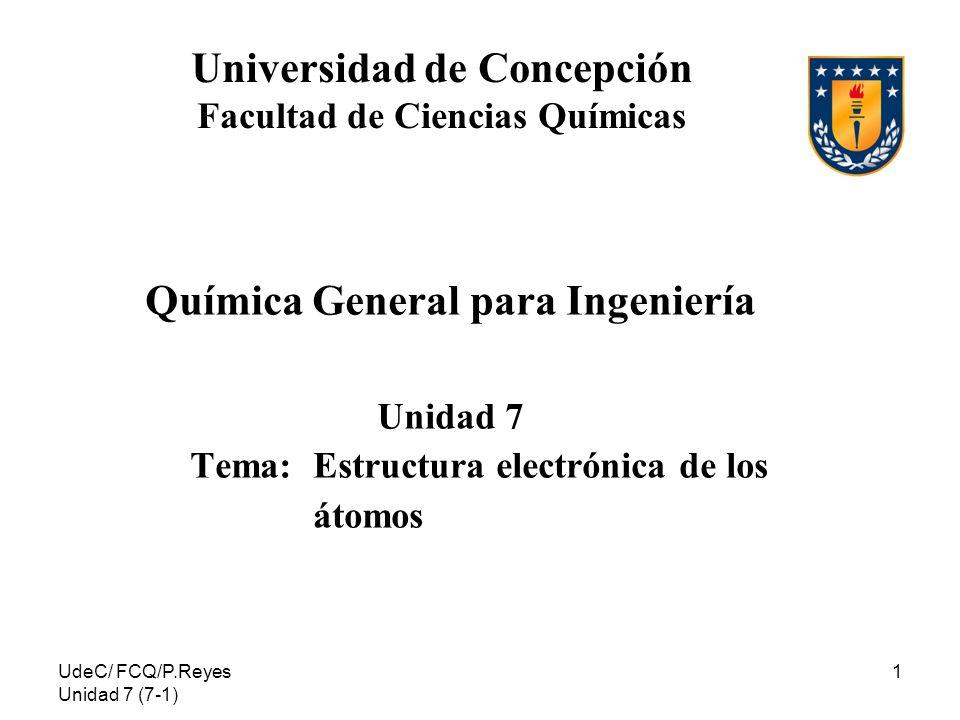 UdeC/ FCQ/P.Reyes Unidad 7 (7-1) 1 Universidad de Concepción Facultad de Ciencias Químicas Química General para Ingeniería Unidad 7 Tema: Estructura e