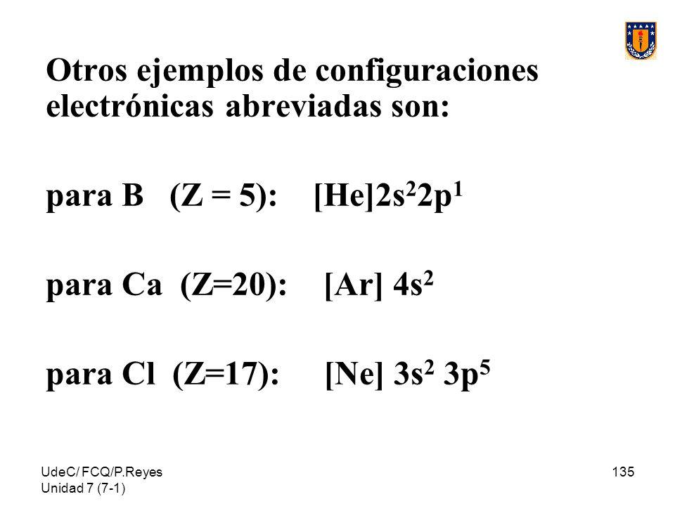 UdeC/ FCQ/P.Reyes Unidad 7 (7-1) 135 Otros ejemplos de configuraciones electrónicas abreviadas son: para B (Z = 5): [He]2s 2 2p 1 para Ca (Z=20): [Ar]