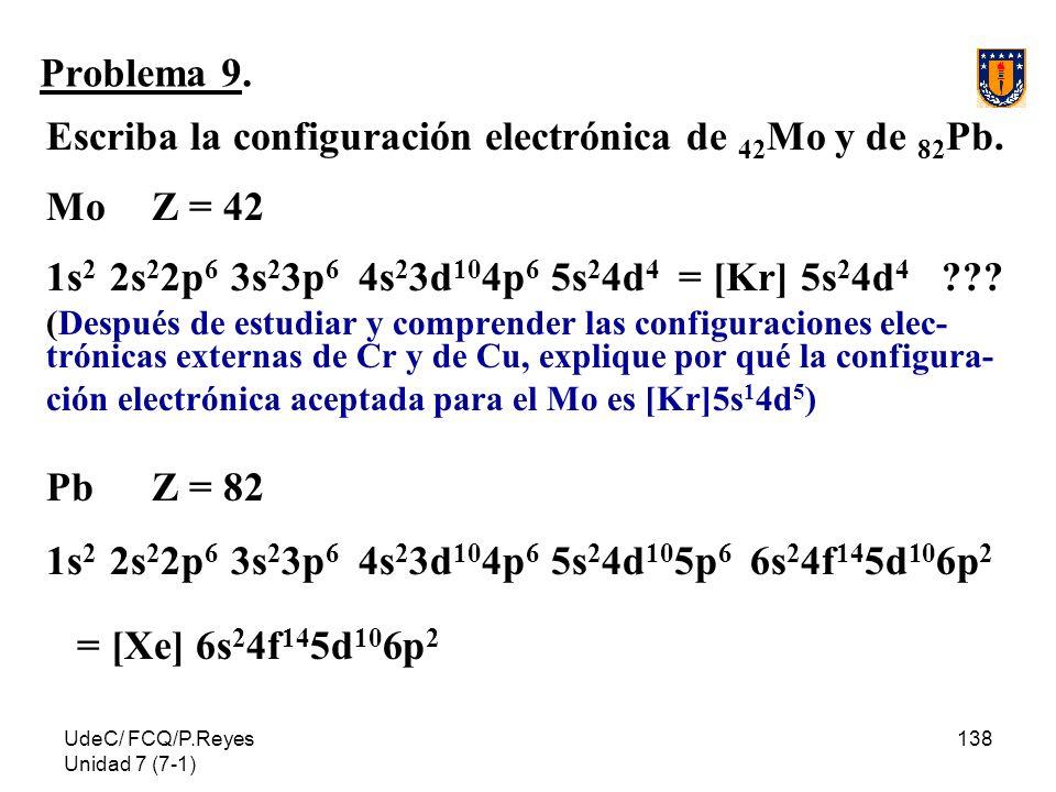 UdeC/ FCQ/P.Reyes Unidad 7 (7-1) 138 Problema 9. Escriba la configuración electrónica de 42 Mo y de 82 Pb. Mo Z = 42 1s 2 2s 2 2p 6 3s 2 3p 6 4s 2 3d
