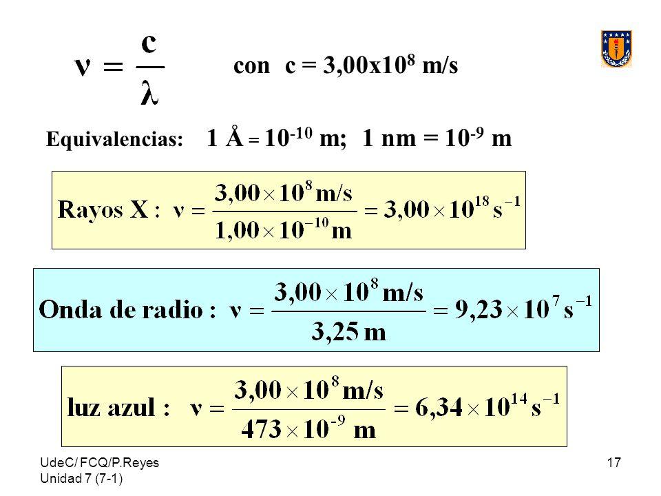 UdeC/ FCQ/P.Reyes Unidad 7 (7-1) 17 con c = 3,00x10 8 m/s Equivalencias: 1 Å = 10 -10 m; 1 nm = 10 -9 m