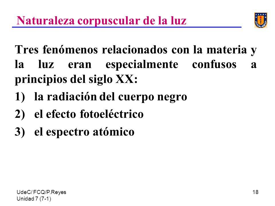 UdeC/ FCQ/P.Reyes Unidad 7 (7-1) 18 Tres fenómenos relacionados con la materia y la luz eran especialmente confusos a principios del siglo XX: 1) la r