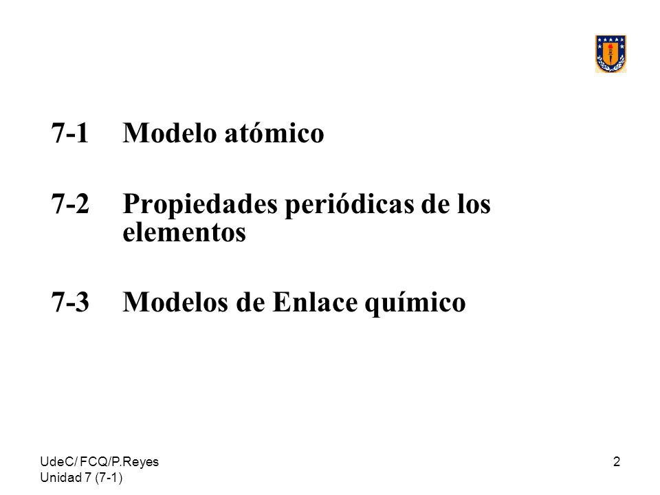 UdeC/ FCQ/P.Reyes Unidad 7 (7-1) 2 7-1 Modelo atómico 7-2Propiedades periódicas de los elementos 7-3Modelos de Enlace químico
