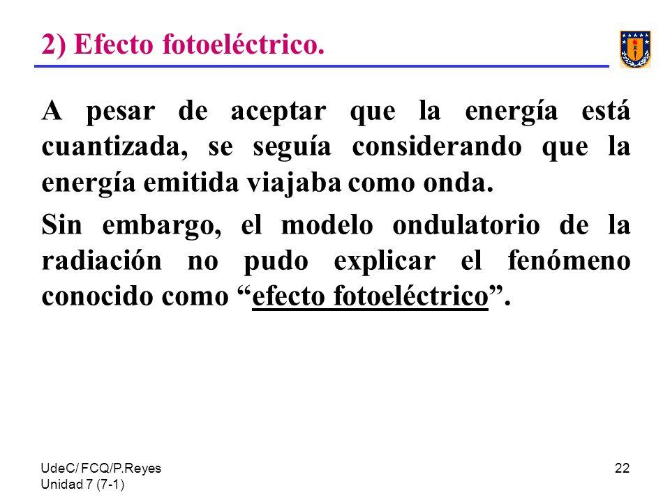 UdeC/ FCQ/P.Reyes Unidad 7 (7-1) 22 2) Efecto fotoeléctrico. A pesar de aceptar que la energía está cuantizada, se seguía considerando que la energía