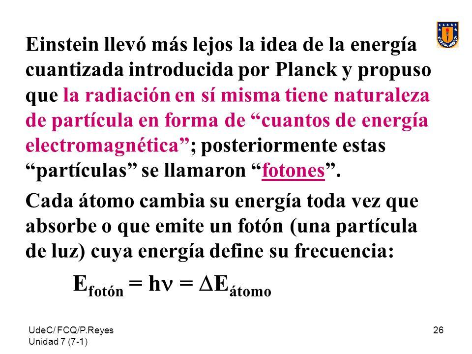 UdeC/ FCQ/P.Reyes Unidad 7 (7-1) 26 Einstein llevó más lejos la idea de la energía cuantizada introducida por Planck y propuso que la radiación en sí