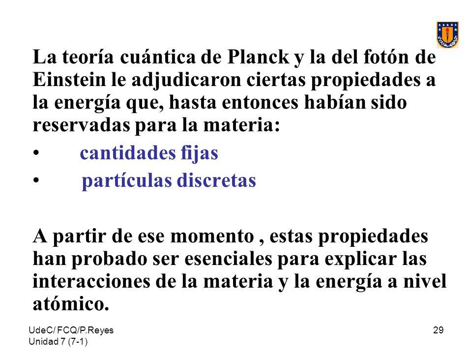 UdeC/ FCQ/P.Reyes Unidad 7 (7-1) 29 La teoría cuántica de Planck y la del fotón de Einstein le adjudicaron ciertas propiedades a la energía que, hasta