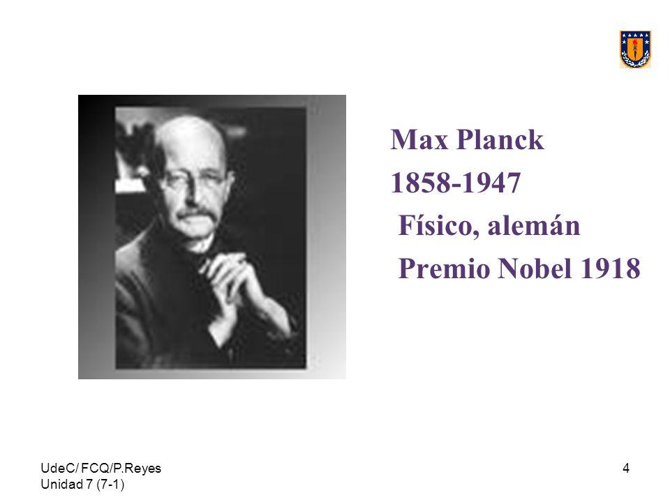 UdeC/ FCQ/P.Reyes Unidad 7 (7-1) 4 Max Planck 1858-1947 Físico, alemán Premio Nobel 1918
