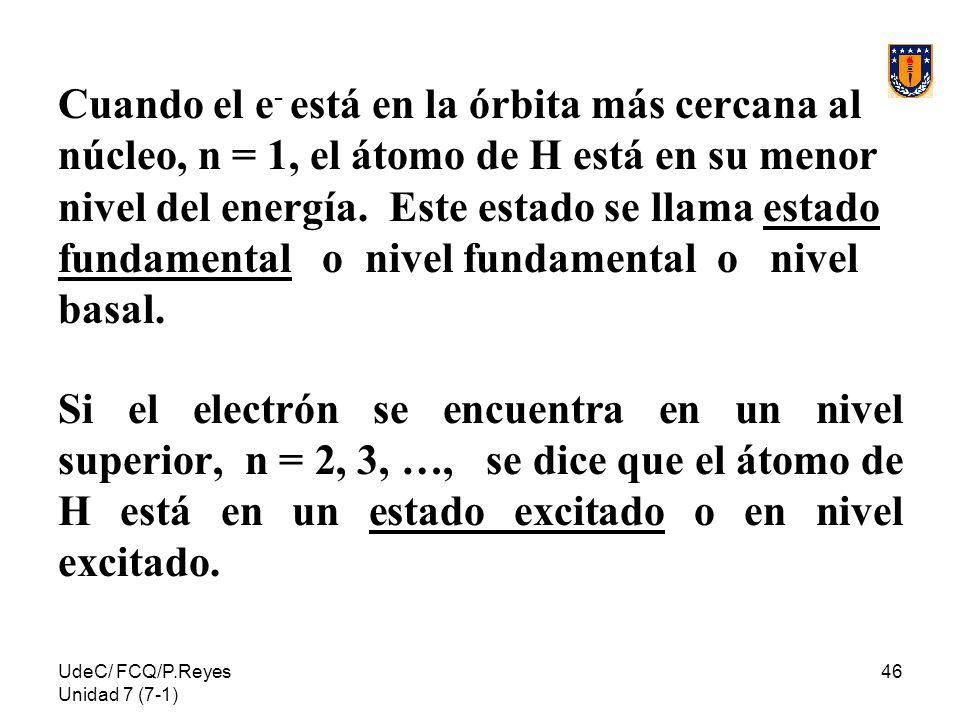 UdeC/ FCQ/P.Reyes Unidad 7 (7-1) 46 Cuando el e - está en la órbita más cercana al núcleo, n = 1, el átomo de H está en su menor nivel del energía. Es