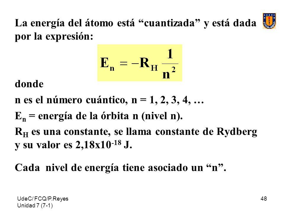 UdeC/ FCQ/P.Reyes Unidad 7 (7-1) 48 La energía del átomo está cuantizada y está dada por la expresión: donde n es el número cuántico, n = 1, 2, 3, 4,
