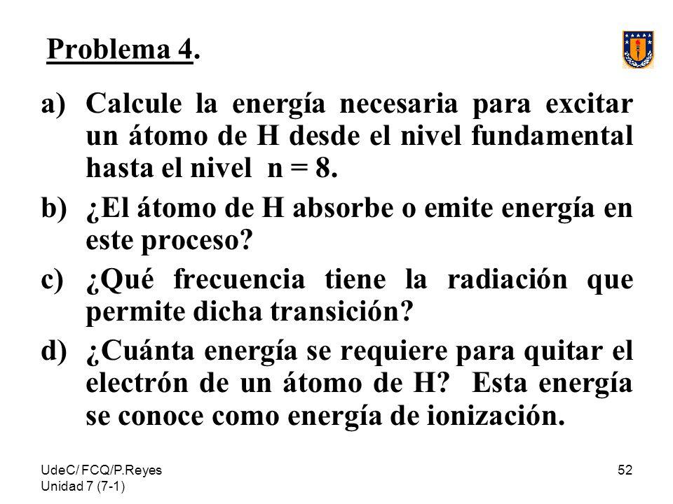 UdeC/ FCQ/P.Reyes Unidad 7 (7-1) 52 Problema 4. a)Calcule la energía necesaria para excitar un átomo de H desde el nivel fundamental hasta el nivel n