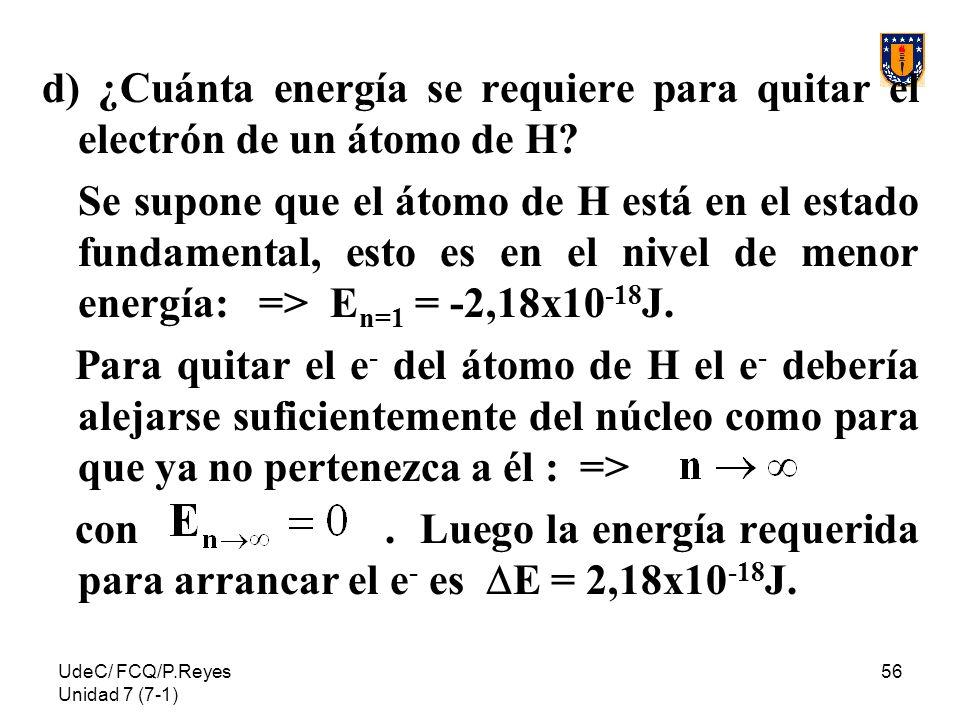 UdeC/ FCQ/P.Reyes Unidad 7 (7-1) 56 d) ¿Cuánta energía se requiere para quitar el electrón de un átomo de H? Se supone que el átomo de H está en el es