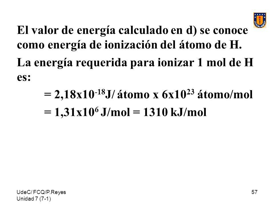 UdeC/ FCQ/P.Reyes Unidad 7 (7-1) 57 El valor de energía calculado en d) se conoce como energía de ionización del átomo de H. La energía requerida para