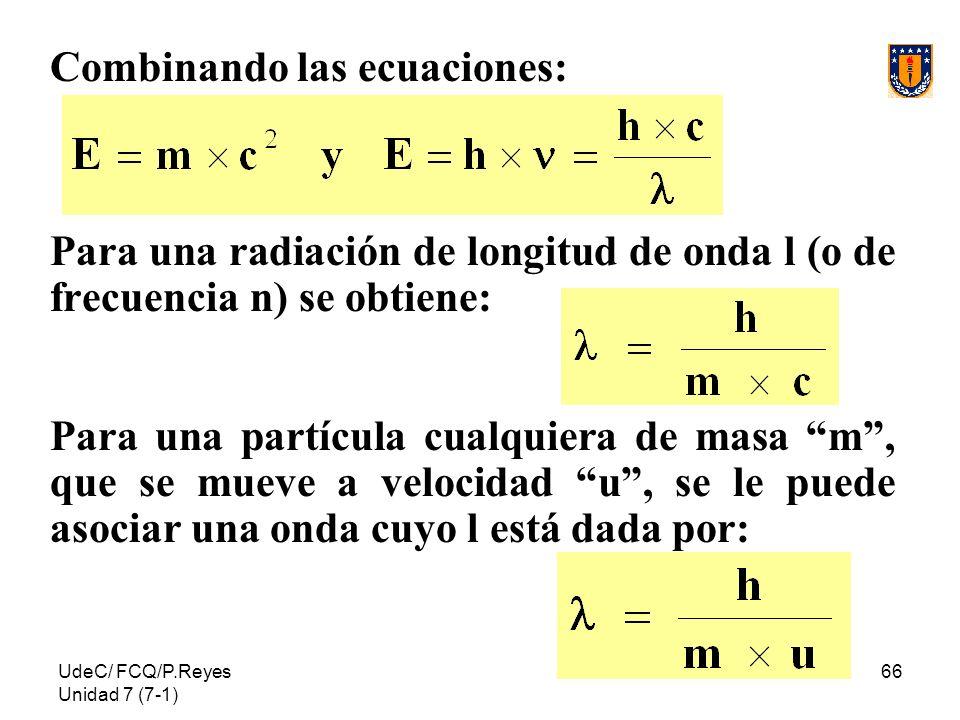 UdeC/ FCQ/P.Reyes Unidad 7 (7-1) 66 Combinando las ecuaciones: Para una radiación de longitud de onda l (o de frecuencia n) se obtiene: Para una partí