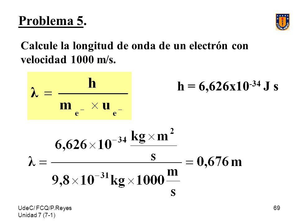 UdeC/ FCQ/P.Reyes Unidad 7 (7-1) 69 Problema 5. Calcule la longitud de onda de un electrón con velocidad 1000 m/s. h = 6,626x10 -34 J s