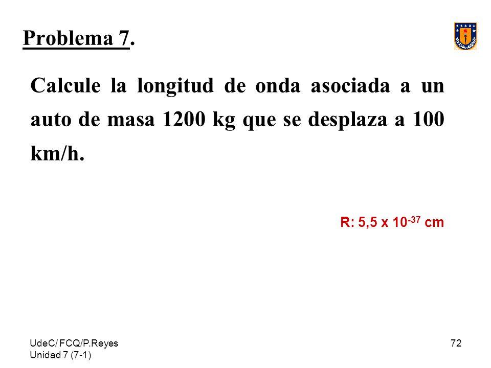 UdeC/ FCQ/P.Reyes Unidad 7 (7-1) 72 Problema 7. Calcule la longitud de onda asociada a un auto de masa 1200 kg que se desplaza a 100 km/h. R: 5,5 x 10