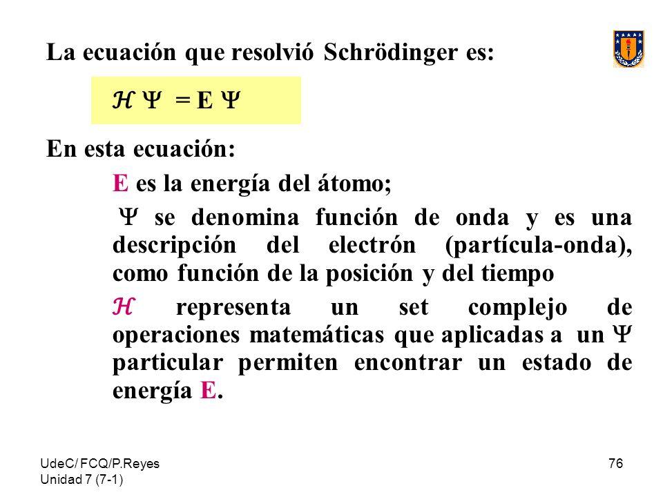 UdeC/ FCQ/P.Reyes Unidad 7 (7-1) 76 La ecuación que resolvió Schrödinger es: = E En esta ecuación: E es la energía del átomo; se denomina función de o