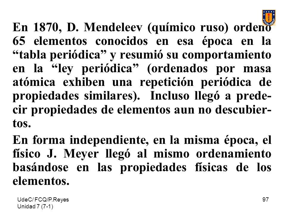 UdeC/ FCQ/P.Reyes Unidad 7 (7-1) 97 En 1870, D. Mendeleev (químico ruso) ordenó 65 elementos conocidos en esa época en la tabla periódica y resumió su