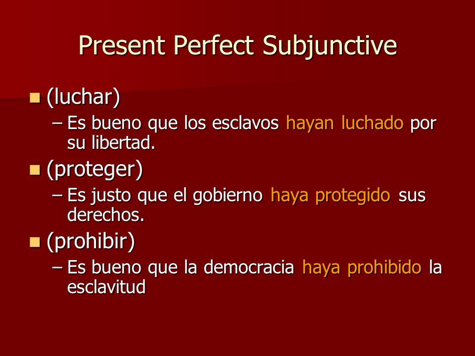 Present Perfect Subjunctive (luchar) (luchar) –Es bueno que los esclavos hayan luchado por su libertad. (proteger) (proteger) –Es justo que el gobiern