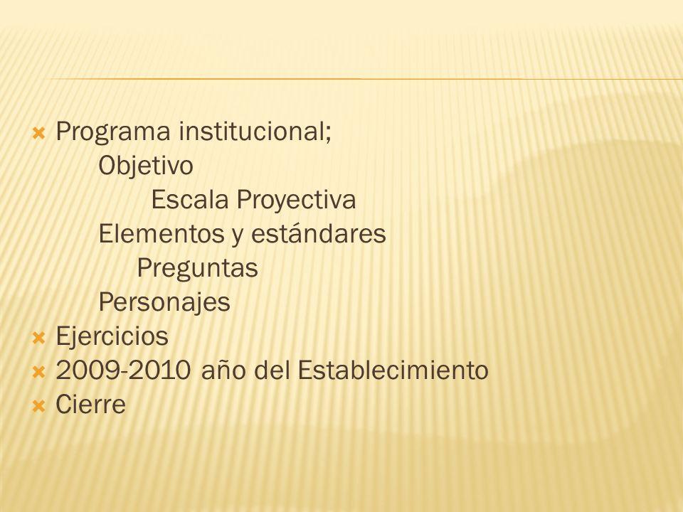 Programa institucional; Objetivo Escala Proyectiva Elementos y estándares Preguntas Personajes Ejercicios 2009-2010 año del Establecimiento Cierre