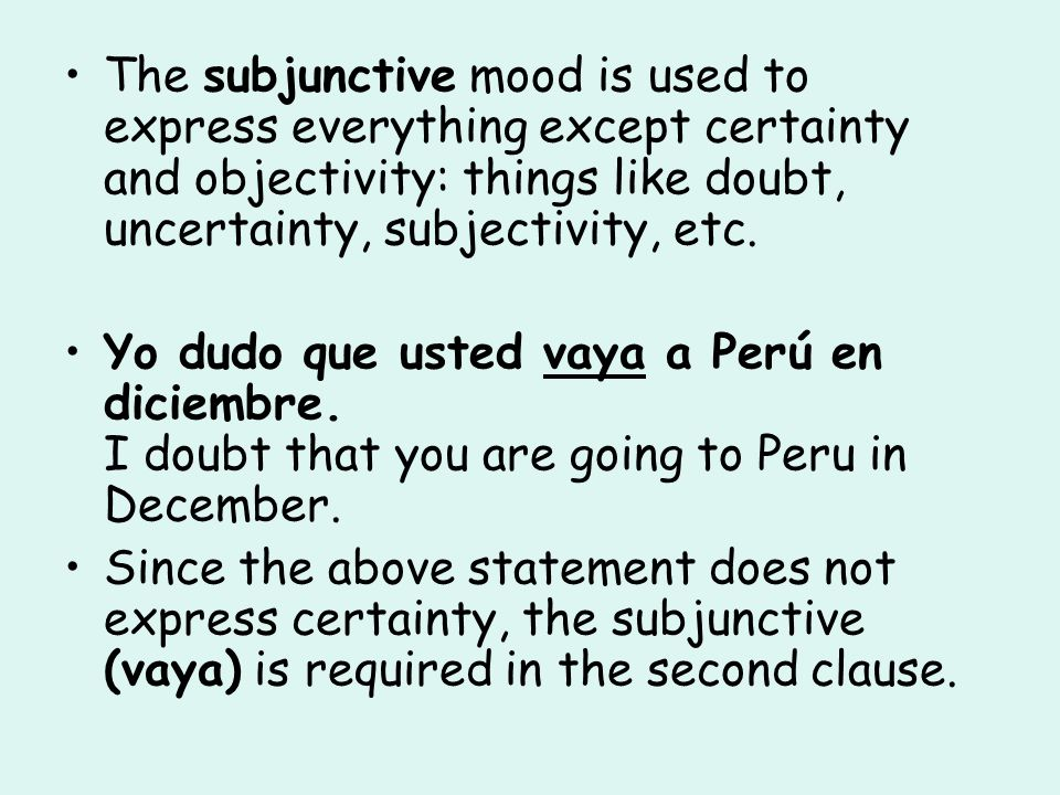 The subjunctive mood is used to express everything except certainty and objectivity: things like doubt, uncertainty, subjectivity, etc. Yo dudo que us