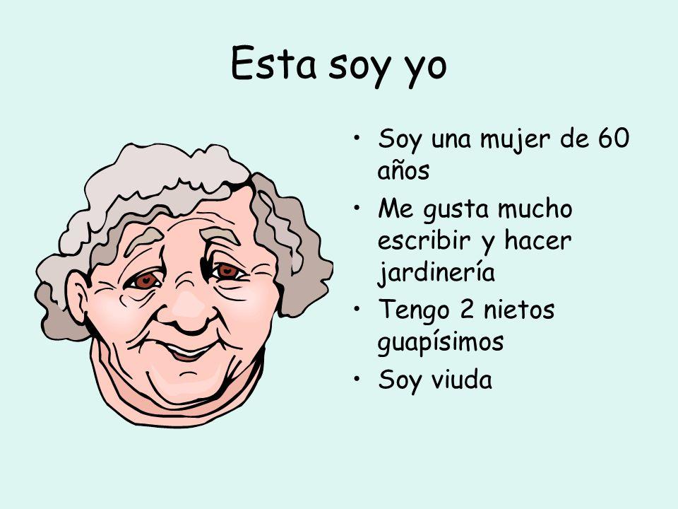 Esta soy yo Soy una mujer de 60 años Me gusta mucho escribir y hacer jardinería Tengo 2 nietos guapísimos Soy viuda