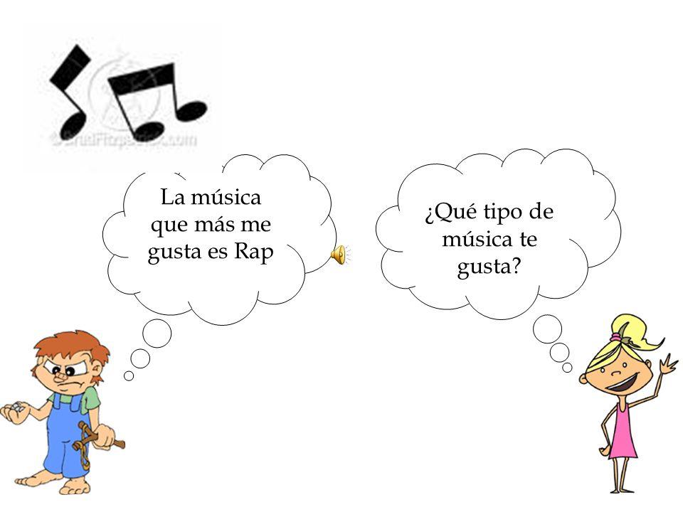 ¿Qué tipo de música te gusta? La música que más me gusta es Rap