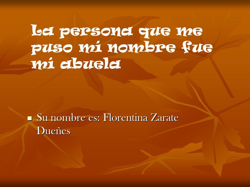 Su nombre es: Florentina Zarate Dueñes Su nombre es: Florentina Zarate Dueñes La persona que me puso mí nombre fue mí abuela
