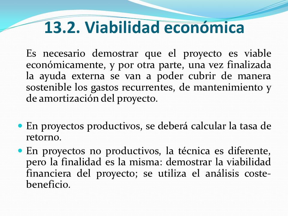 13.2. Viabilidad económica Es necesario demostrar que el proyecto es viable económicamente, y por otra parte, una vez finalizada la ayuda externa se v