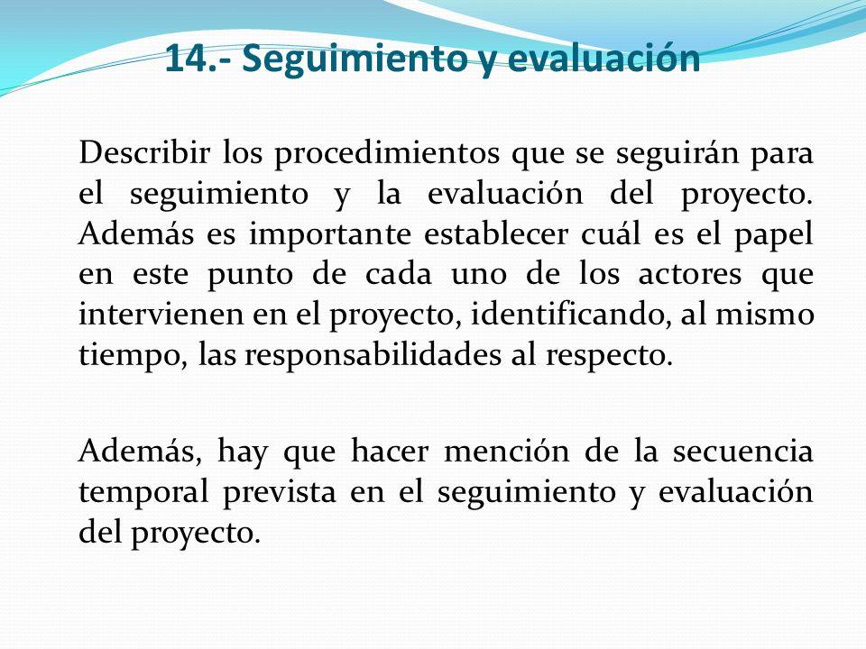 14.- Seguimiento y evaluación Describir los procedimientos que se seguirán para el seguimiento y la evaluación del proyecto. Además es importante esta
