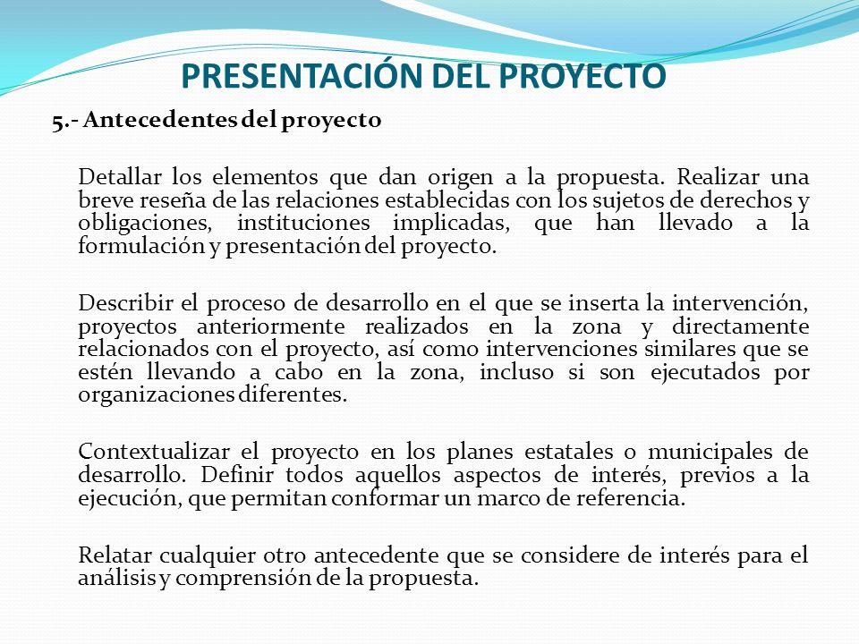 PRESENTACIÓN DEL PROYECTO 5.- Antecedentes del proyecto Detallar los elementos que dan origen a la propuesta. Realizar una breve reseña de las relacio