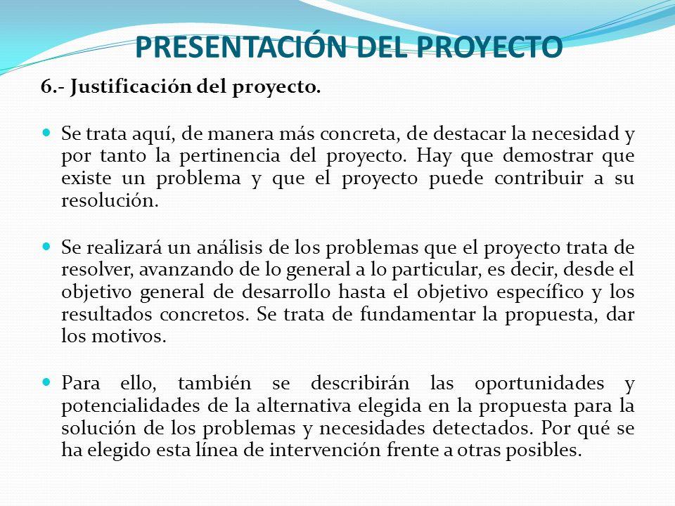 PRESENTACIÓN DEL PROYECTO 6.- Justificación del proyecto. Se trata aquí, de manera más concreta, de destacar la necesidad y por tanto la pertinencia d