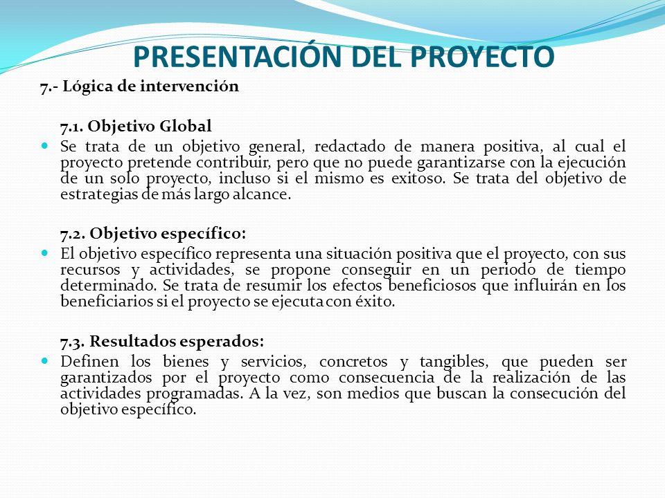 PRESENTACIÓN DEL PROYECTO 7.- Lógica de intervención 7.1. Objetivo Global Se trata de un objetivo general, redactado de manera positiva, al cual el pr