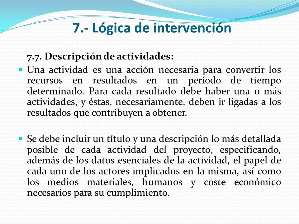 7.- Lógica de intervención 7.7. Descripción de actividades: Una actividad es una acción necesaria para convertir los recursos en resultados en un perí