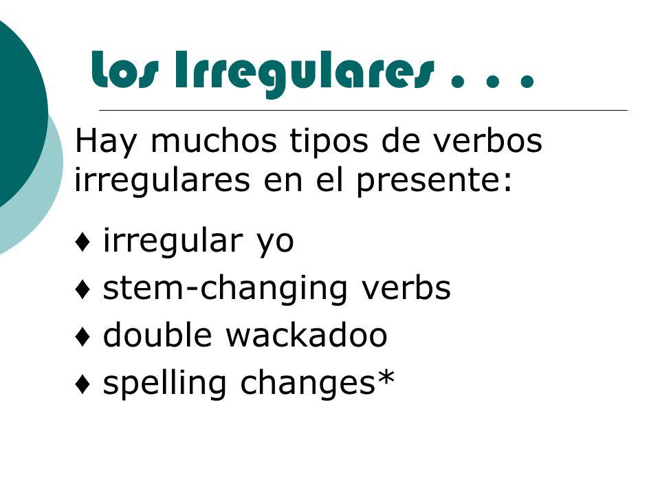 Los Irregulares... Hay muchos tipos de verbos irregulares en el presente: irregular yo stem-changing verbs double wackadoo spelling changes*