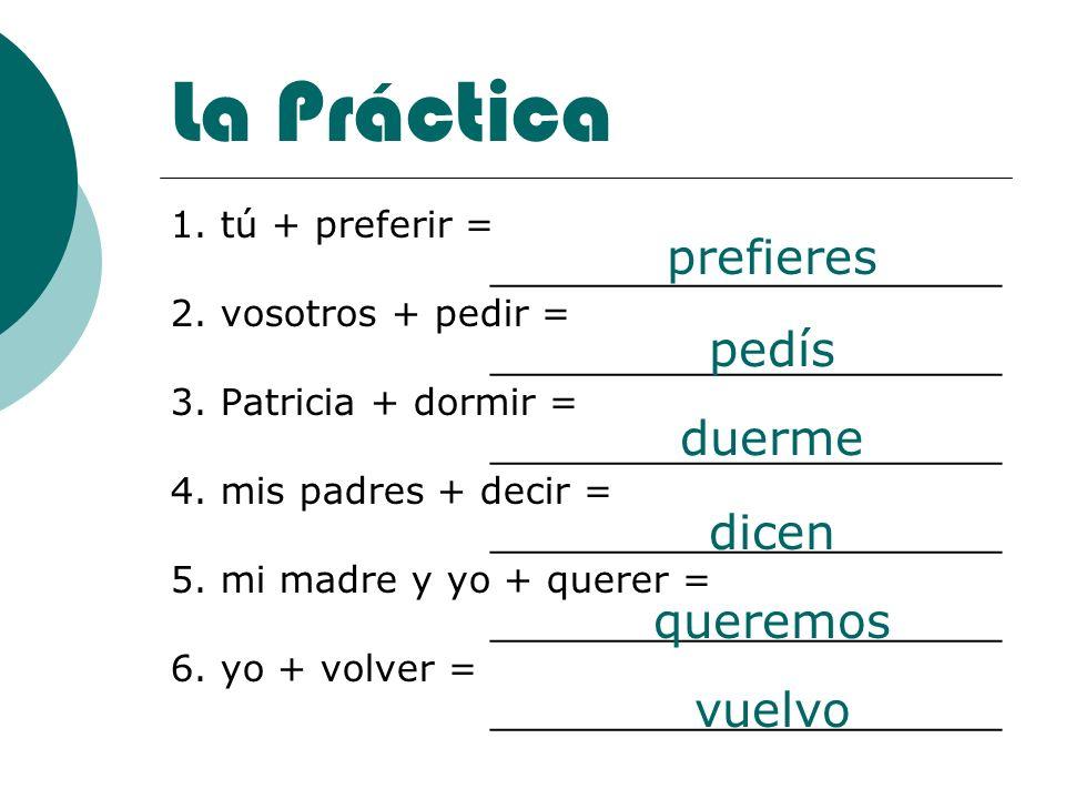 La Práctica 1. tú + preferir = ______________________ 2. vosotros + pedir = ______________________ 3. Patricia + dormir = ______________________ 4. mi