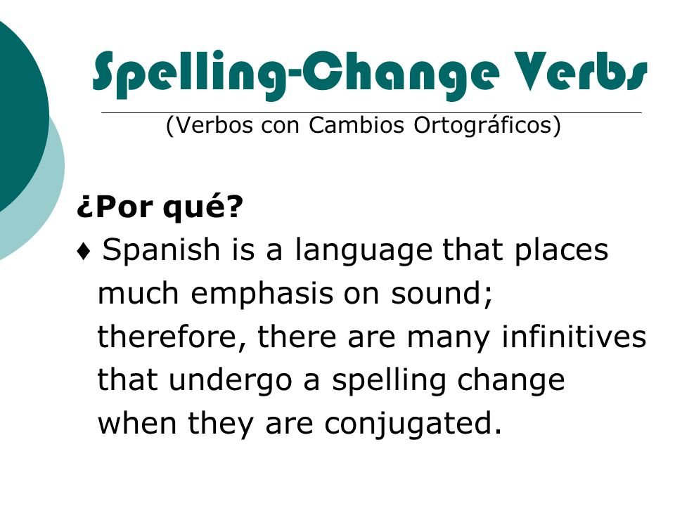 Spelling-Change Verbs (Verbos con Cambios Ortográficos) ¿Por qué? Spanish is a language that places much emphasis on sound; therefore, there are many