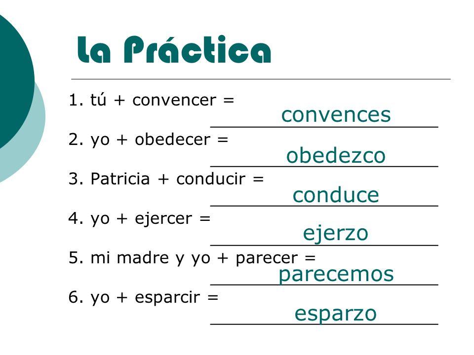 La Práctica 1. tú + convencer = ______________________ 2. yo + obedecer = ______________________ 3. Patricia + conducir = ______________________ 4. yo