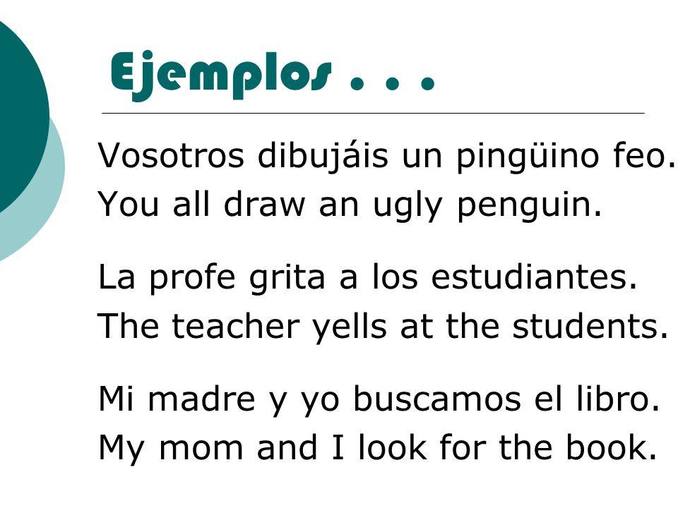 Ejemplos... Vosotros dibujáis un pingüino feo. You all draw an ugly penguin. La profe grita a los estudiantes. The teacher yells at the students. Mi m