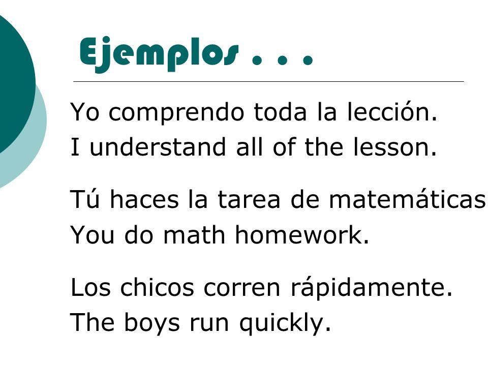 Ejemplos... Yo comprendo toda la lección. I understand all of the lesson. Tú haces la tarea de matemáticas. You do math homework. Los chicos corren rá