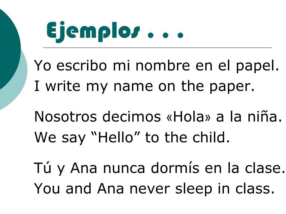 Ejemplos... Yo escribo mi nombre en el papel. I write my name on the paper. Nosotros decimos « Hola » a la niña. We say Hello to the child. Tú y Ana n
