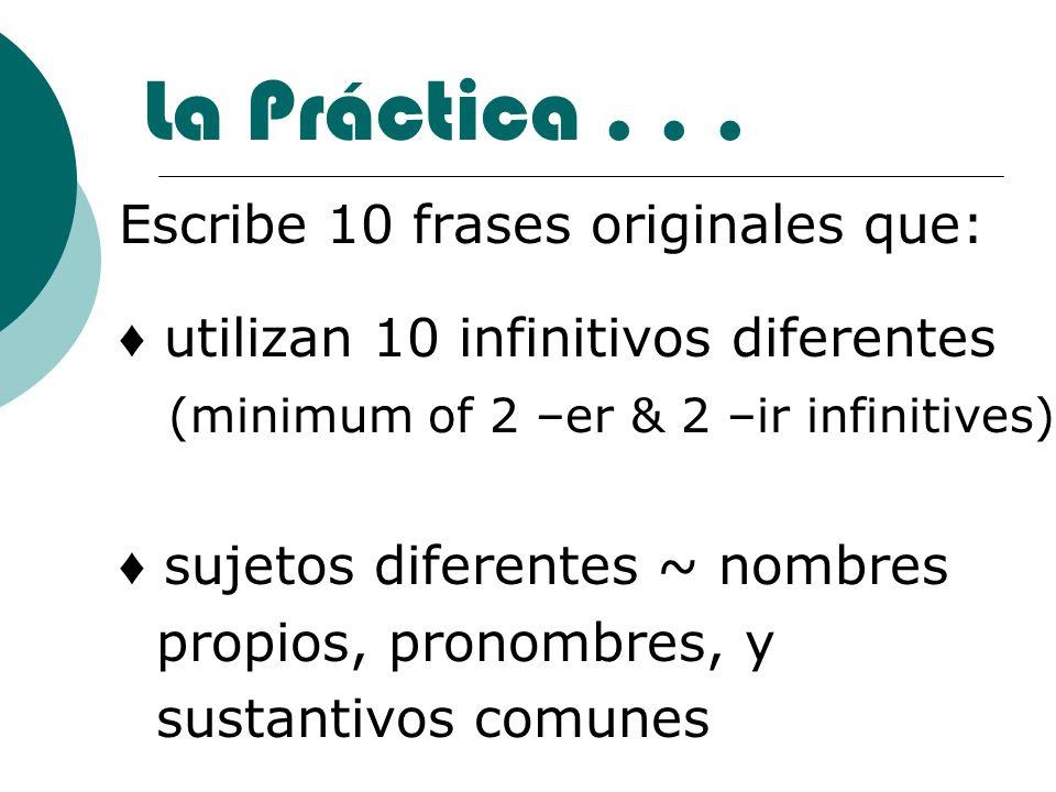 La Práctica... Escribe 10 frases originales que: utilizan 10 infinitivos diferentes (minimum of 2 –er & 2 –ir infinitives) sujetos diferentes ~ nombre