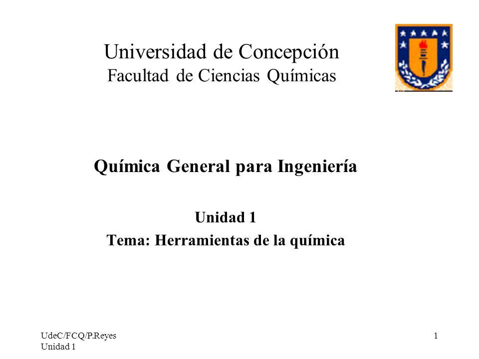UdeC/FCQ/P.Reyes Unidad 1 1 Universidad de Concepción Facultad de Ciencias Químicas Química General para Ingeniería Unidad 1 Tema: Herramientas de la