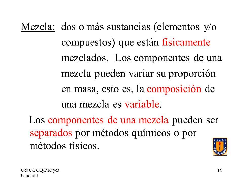 UdeC/FCQ/P.Reyes Unidad 1 16 Mezcla: dos o más sustancias (elementos y/o compuestos) que están físicamente mezclados. Los componentes de una mezcla pu