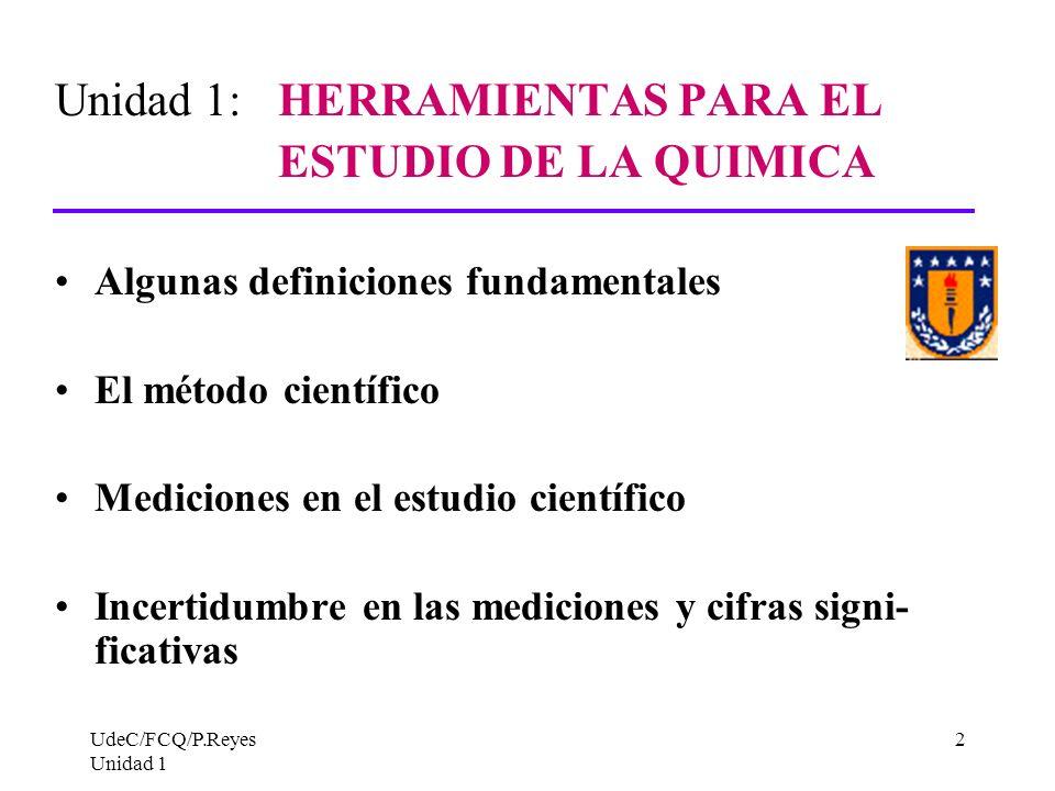 UdeC/FCQ/P.Reyes Unidad 1 2 Unidad 1: HERRAMIENTAS PARA EL ESTUDIO DE LA QUIMICA Algunas definiciones fundamentales El método científico Mediciones en